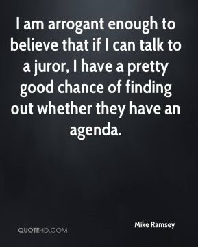 Mike Ramsey  - I am arrogant enough to believe that if I can talk to a juror, I have a pretty good chance of finding out whether they have an agenda.