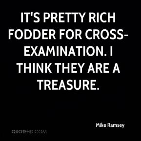 Mike Ramsey  - It's pretty rich fodder for cross-examination. I think they are a treasure.