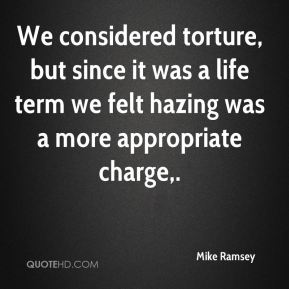 Mike Ramsey  - We considered torture, but since it was a life term we felt hazing was a more appropriate charge.