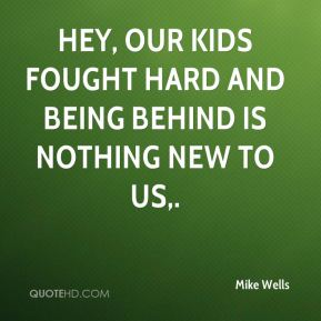 Mike Wells  - Hey, our kids fought hard and being behind is nothing new to us.