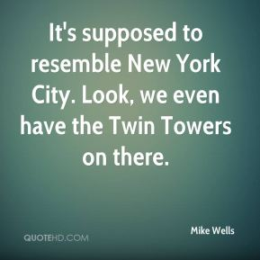 Mike Wells  - It's supposed to resemble New York City. Look, we even have the Twin Towers on there.