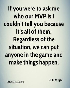 If you were to ask me who our MVP is I couldn't tell you because it's all of them. Regardless of the situation, we can put anyone in the game and make things happen.