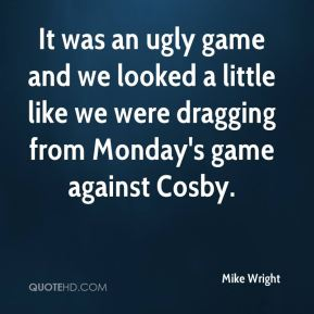 It was an ugly game and we looked a little like we were dragging from Monday's game against Cosby.