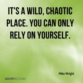 Mike Wright  - It's a wild, chaotic place. You can only rely on yourself.