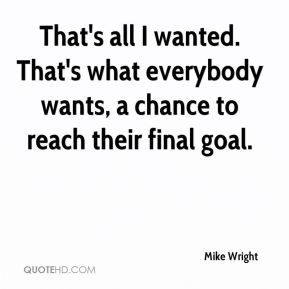 That's all I wanted. That's what everybody wants, a chance to reach their final goal.