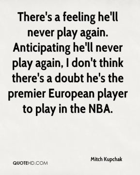 There's a feeling he'll never play again. Anticipating he'll never play again, I don't think there's a doubt he's the premier European player to play in the NBA.