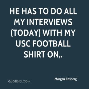 He has to do all my interviews (today) with my USC football shirt on.
