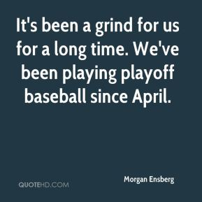 Morgan Ensberg  - It's been a grind for us for a long time. We've been playing playoff baseball since April.