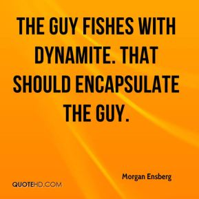 The guy fishes with dynamite. That should encapsulate the guy.