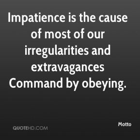 Motto  - Impatience is the cause of most of our irregularities and extravagances Command by obeying.