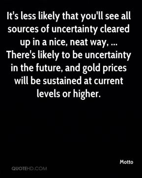 It's less likely that you'll see all sources of uncertainty cleared up in a nice, neat way, ... There's likely to be uncertainty in the future, and gold prices will be sustained at current levels or higher.