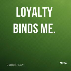 Loyalty binds me.