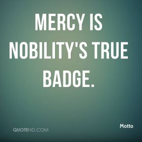 Motto  - Mercy is nobility's true badge.