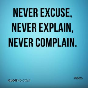 Motto  - Never excuse, never explain, never complain.