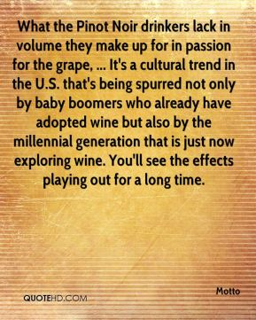 What the Pinot Noir drinkers lack in volume they make up for in passion for the grape, ... It's a cultural trend in the U.S. that's being spurred not only by baby boomers who already have adopted wine but also by the millennial generation that is just now exploring wine. You'll see the effects playing out for a long time.