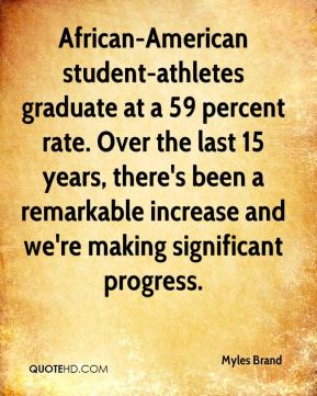 African-American student-athletes graduate at a 59 percent rate. Over the last 15 years, there's been a remarkable increase and we're making significant progress.