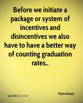 Before we initiate a package or system of incentives and disincentives we also have to have a better way of counting graduation rates.