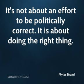 It's not about an effort to be politically correct. It is about doing the right thing.