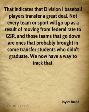 That indicates that Division I baseball players transfer a great deal. Not every team or sport will go up as a result of moving from federal rate to GSR, and those teams that go down are ones that probably brought in some transfer students who didn't graduate. We now have a way to track that.