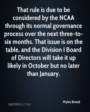 That rule is due to be considered by the NCAA through its normal governance process over the next three-to-six months. That issue is on the table, and the Division I Board of Directors will take it up likely in October but no later than January.