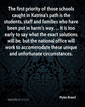 The first priority of those schools caught in Katrina's path is the students, staff and families who have been put in harm's way, ... It is too early to say what the exact solutions will be, but the national office will work to accommodate these unique and unfortunate circumstances.