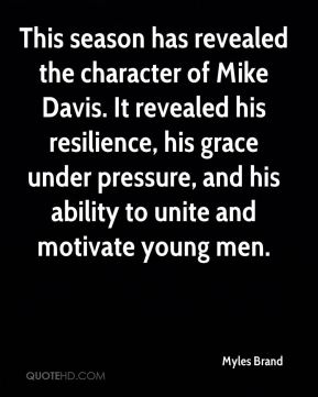 This season has revealed the character of Mike Davis. It revealed his resilience, his grace under pressure, and his ability to unite and motivate young men.