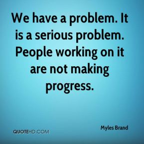 We have a problem. It is a serious problem. People working on it are not making progress.