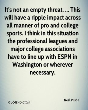 Neal Pilson  - It's not an empty threat, ... This will have a ripple impact across all manner of pro and college sports. I think in this situation the professional leagues and major college associations have to line up with ESPN in Washington or wherever necessary.