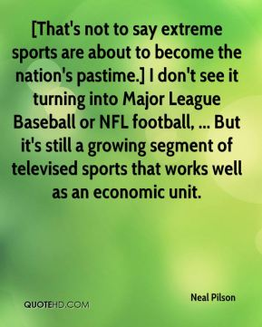 Neal Pilson  - [That's not to say extreme sports are about to become the nation's pastime.] I don't see it turning into Major League Baseball or NFL football, ... But it's still a growing segment of televised sports that works well as an economic unit.