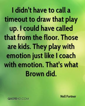 Nell Fortner  - I didn't have to call a timeout to draw that play up. I could have called that from the floor. Those are kids. They play with emotion just like I coach with emotion. That's what Brown did.