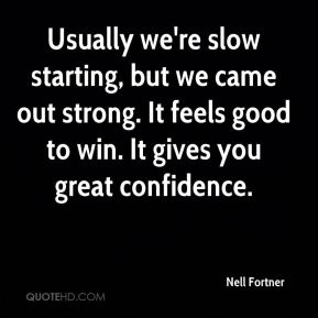 Nell Fortner  - Usually we're slow starting, but we came out strong. It feels good to win. It gives you great confidence.