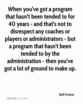 Nell Fortner  - When you've got a program that hasn't been tended to for 40 years - and that's not to disrespect any coaches or players or administrators - but a program that hasn't been tended to by the administration - then you've got a lot of ground to make up.