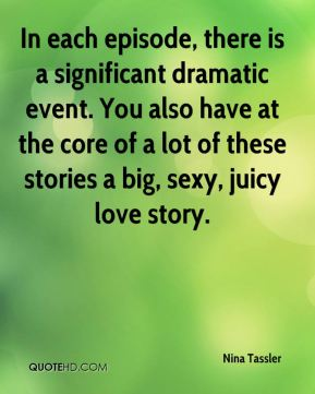 In each episode, there is a significant dramatic event. You also have at the core of a lot of these stories a big, sexy, juicy love story.