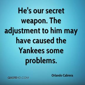 Orlando Cabrera  - He's our secret weapon. The adjustment to him may have caused the Yankees some problems.