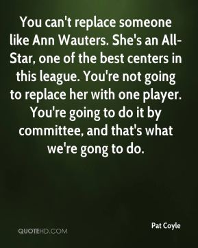 Pat Coyle  - You can't replace someone like Ann Wauters. She's an All-Star, one of the best centers in this league. You're not going to replace her with one player. You're going to do it by committee, and that's what we're gong to do.