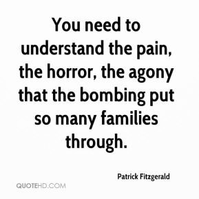 Patrick Fitzgerald  - You need to understand the pain, the horror, the agony that the bombing put so many families through.