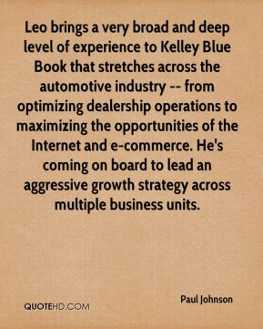 Leo brings a very broad and deep level of experience to Kelley Blue Book that stretches across the automotive industry -- from optimizing dealership operations to maximizing the opportunities of the Internet and e-commerce. He's coming on board to lead an aggressive growth strategy across multiple business units.