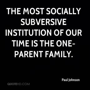 Paul Johnson  - The most socially subversive institution of our time is the one-parent family.