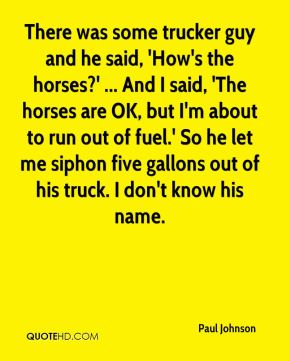 There was some trucker guy and he said, 'How's the horses?' ... And I said, 'The horses are OK, but I'm about to run out of fuel.' So he let me siphon five gallons out of his truck. I don't know his name.