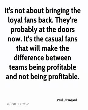 It's not about bringing the loyal fans back. They're probably at the doors now. It's the casual fans that will make the difference between teams being profitable and not being profitable.
