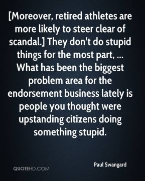 Paul Swangard  - [Moreover, retired athletes are more likely to steer clear of scandal.] They don't do stupid things for the most part, ... What has been the biggest problem area for the endorsement business lately is people you thought were upstanding citizens doing something stupid.