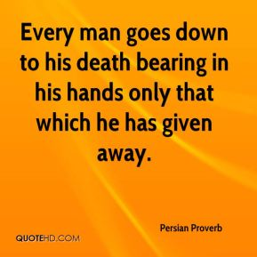 Every man goes down to his death bearing in his hands only that which he has given away.