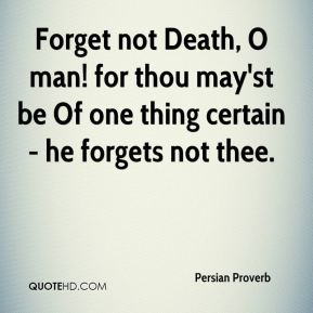 Persian Proverb  - Forget not Death, O man! for thou may'st be Of one thing certain - he forgets not thee.
