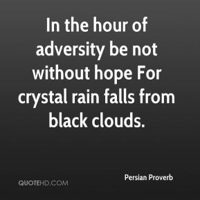 In the hour of adversity be not without hope For crystal rain falls from black clouds.