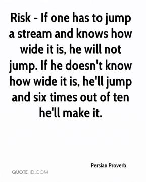 Risk - If one has to jump a stream and knows how wide it is, he will not jump. If he doesn't know how wide it is, he'll jump and six times out of ten he'll make it.