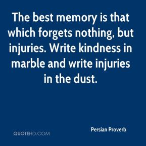 Persian Proverb  - The best memory is that which forgets nothing, but injuries. Write kindness in marble and write injuries in the dust.
