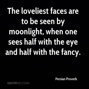 The loveliest faces are to be seen by moonlight, when one sees half with the eye and half with the fancy.