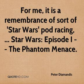 Peter Diamandis  - For me, it is a remembrance of sort of 'Star Wars' pod racing, ... Star Wars: Episode I -- The Phantom Menace.