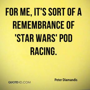 Peter Diamandis  - For me, it's sort of a remembrance of 'Star Wars' pod racing.
