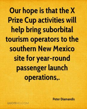 Peter Diamandis  - Our hope is that the X Prize Cup activities will help bring suborbital tourism operators to the southern New Mexico site for year-round passenger launch operations.